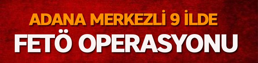 Adana merkezli 9 ilde FETÖ operasyonu
