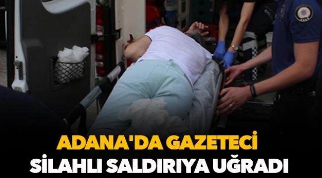 Adana'da gazeteci silahlı saldırıya uğradı