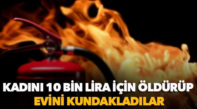 Kadını 10 bin lira için öldürüp evini kundakladılar