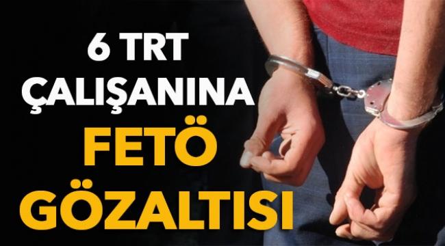 6 TRT çalışanına FETÖ gözaltısı