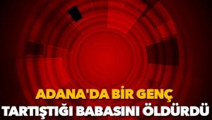 Adana'da bir genç, tartıştığı babasını öldürdü