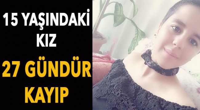 15 yaşındaki kız 27 gündür kayıp