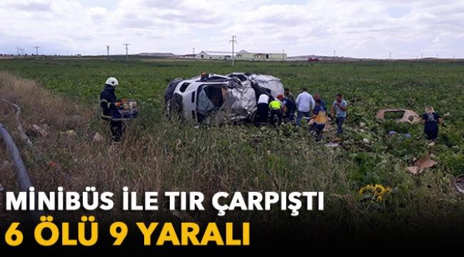 Minibüs ile tır çarpıştı: 6 ölü 9 yaralı