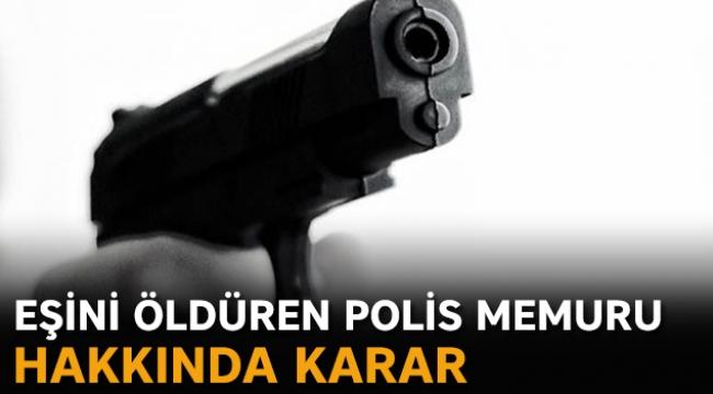 Eşini öldüren polis memuru hakkında karar