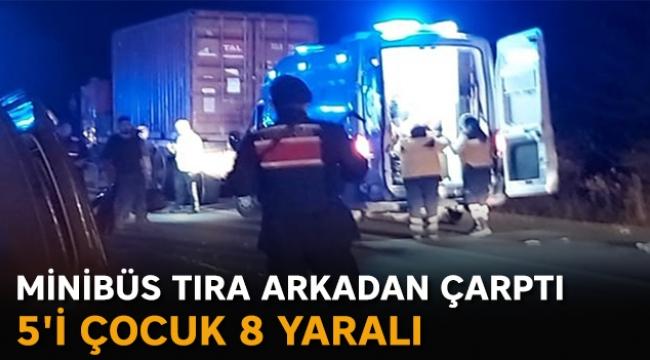 Minibüs tıra arkadan çarptı: 5'i çocuk 8 yaralı