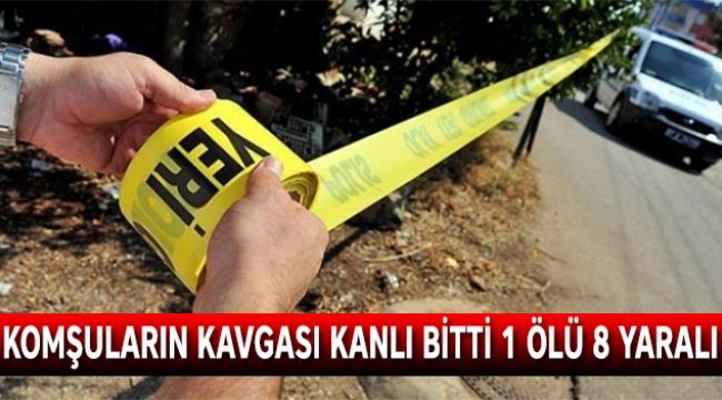 Komşuların kavgası kanlı bitti 1 ölü 8 yaralı