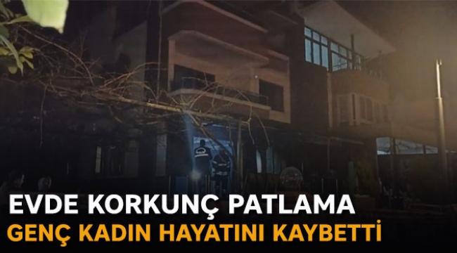 Evde korkunç patlama genç kadın hayatını kaybetti