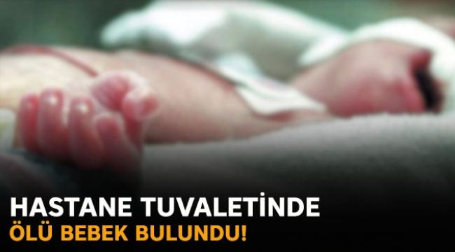 Hastane tuvaletinde ölü bebek bulundu!