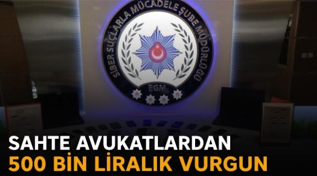 Sahte avukatlardan 500 bin liralık vurgun