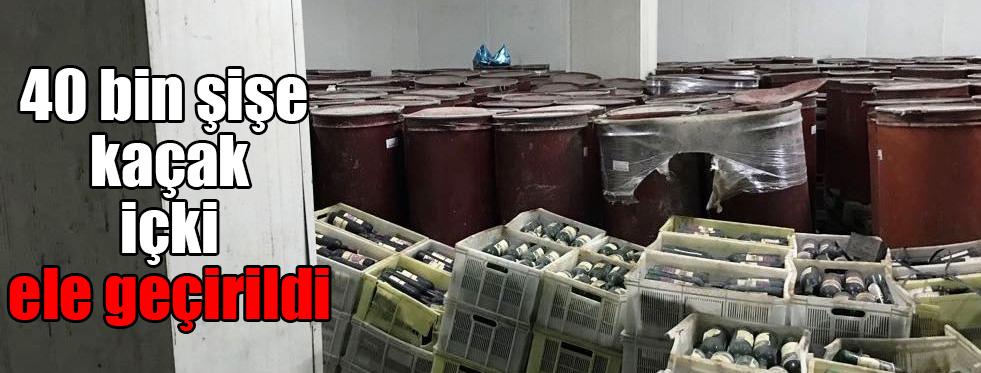 40 bin şişe kaçak içki ele geçirildi