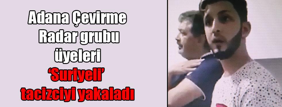 Adana Çevirme Radar grubu üyeleri 'Suriyeli' tacizciyi yakaladı