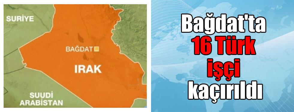 Bağdat'ta 16 Türk işçi kaçırıldı