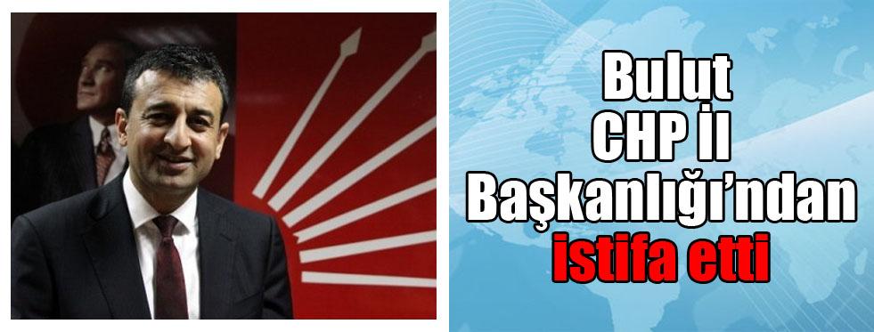 Bulut, CHP İl Başkanlığı'ndan istifa etti