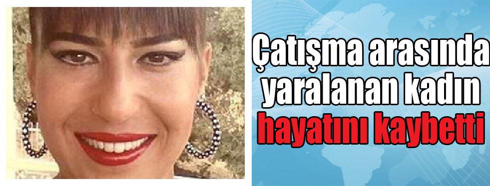 Çatışma arasında kalıp yaralanan kadın öldü
