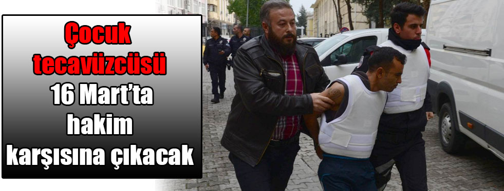 Çocuk tecavüzcüsü 16 Mart'ta hakim karşısına çıkacak