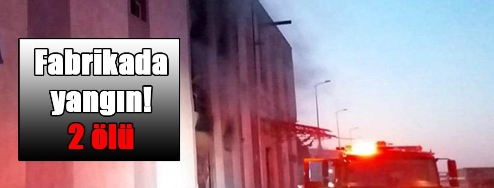 Fabrikada yangın! 2 ölü