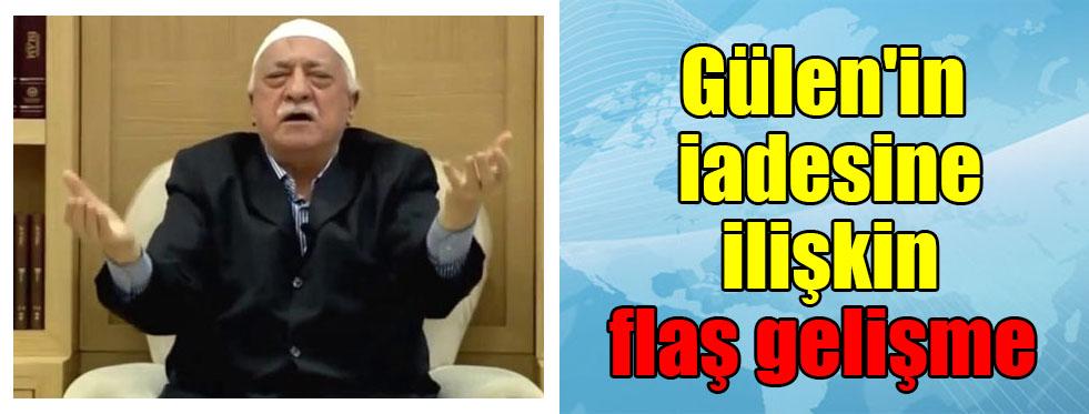 Gülen'in iadesine ilişkin flaş gelişme