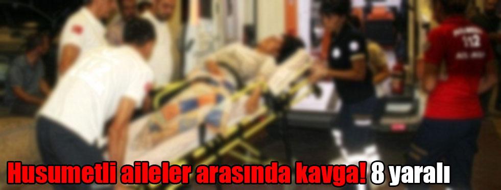 Husumetli aileler arasında kavga! 8 yaralı