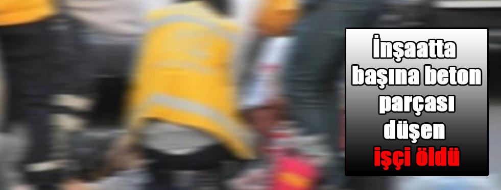 İnşaatta başına beton parçası düşen işçi öldü