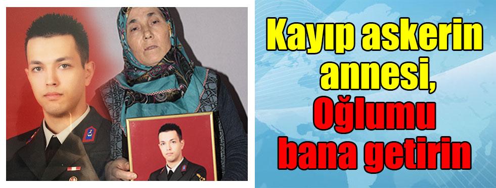 """Kayıp askerin annesi: """"Oğlumu bana getirin"""""""