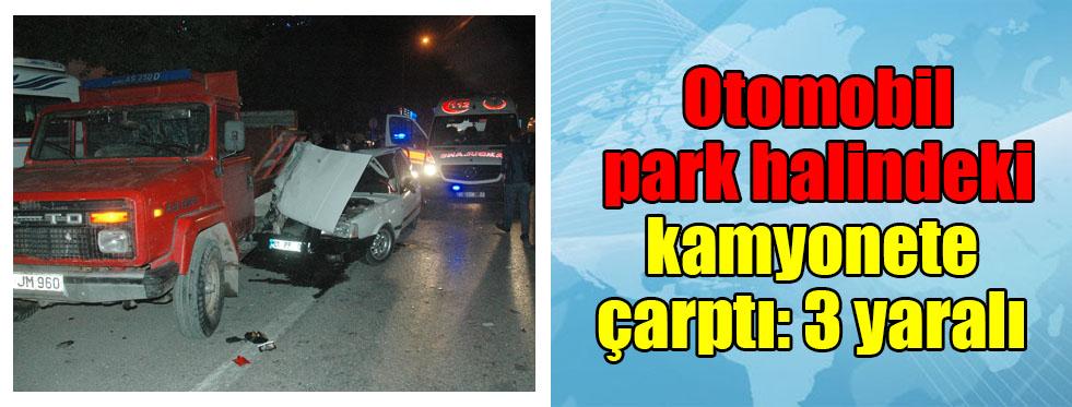 Otomobil park halindeki kamyonete çarptı: 3 yaralı