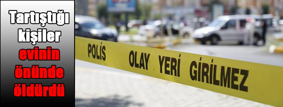 Tartıştığı kişiler evinin önünde öldürdü